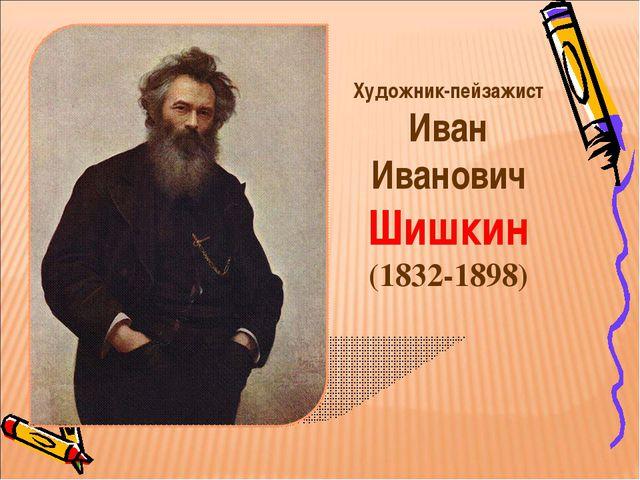 Художник-пейзажист Иван Иванович Шишкин (1832-1898)