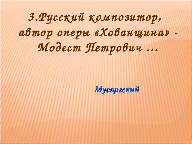 3.Русский композитор, автор оперы «Хованщина» - Модест Петрович … Мусоргский