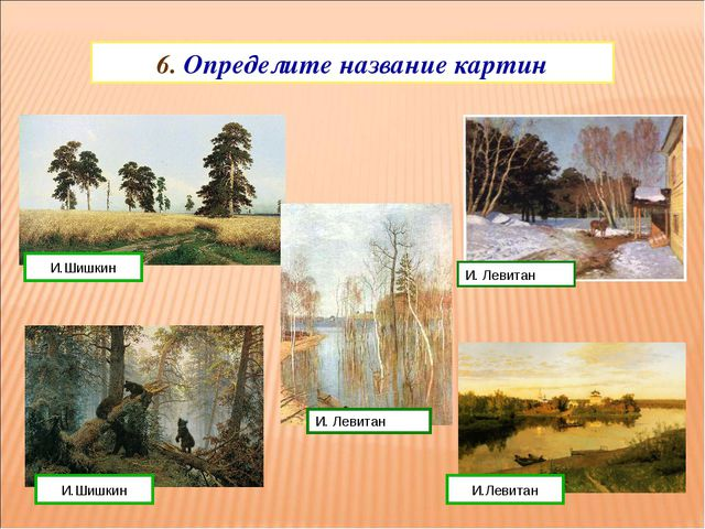 6. Определите название картин И.Левитан И.Шишкин И.Шишкин