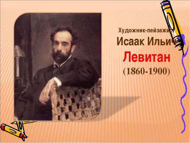 Художник-пейзажист Исаак Ильич Левитан (1860-1900)