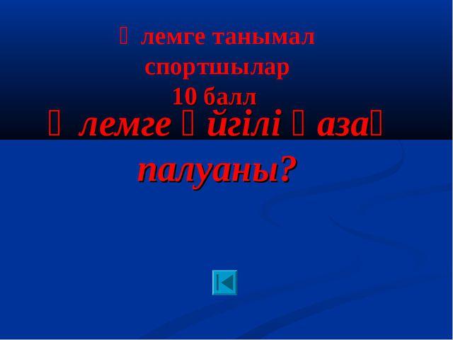 Әлемге әйгілі қазақ палуаны? Әлемге танымал спортшылар 10 балл