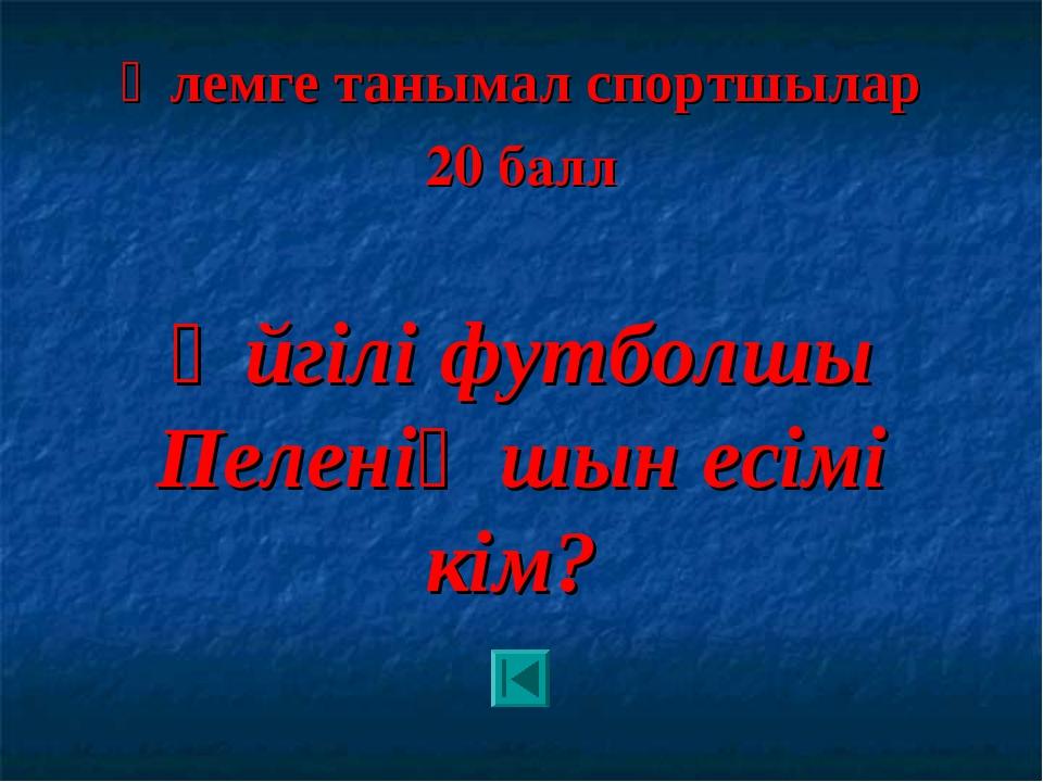 Әлемге танымал спортшылар 20 балл Әйгілі футболшы Пеленің шын есімі кім?