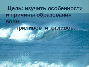 Цель: изучить особенности и причины образования волн, приливов и отливов.
