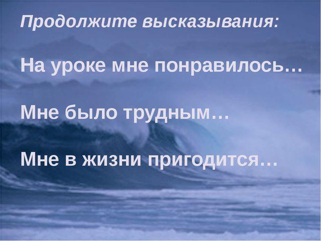 Продолжите высказывания: На уроке мне понравилось… Мне было трудным… Мне в жи...