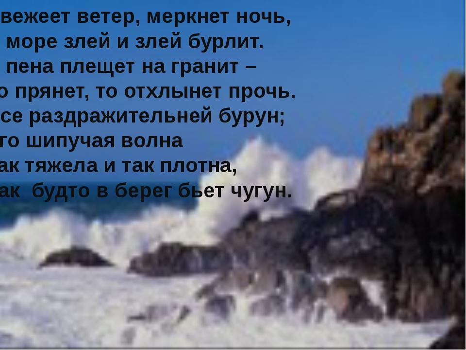 Свежеет ветер, меркнет ночь, А море злей и злей бурлит. И пена плещет на гран...
