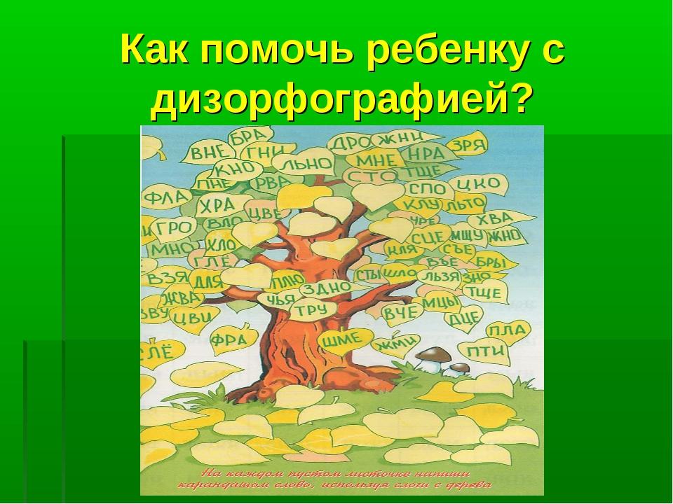 Как помочь ребенку с дизорфографией?