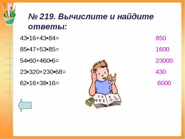 № 219. Вычислите и найдите ответы: 43•16+43•84= 850 85•47+53•85= 1600 54•60+4...