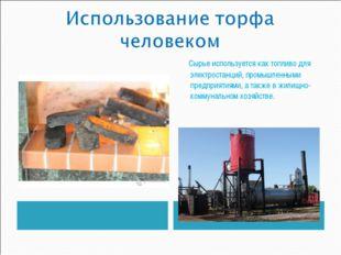 Сырье используется как топливо для электростанций, промышленными предприятия