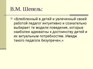 В.М. Шепель: «Влюбленный в детей и увлеченный своей работой педагог интуитивн