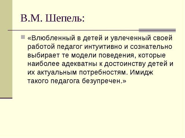 В.М. Шепель: «Влюбленный в детей и увлеченный своей работой педагог интуитивн...