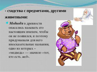 - сходства с предметами, другими животными:  Медведя в древности опасал