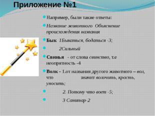 Приложение №1 Например, были такие ответы: Название животного Объяснение прои