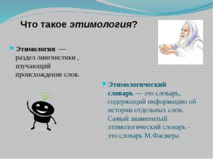 Что такое этимология? Этимология— разделлингвистики, изучающий происхожд