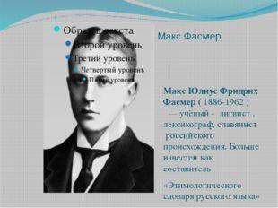 Макс Фасмер Макс Юлиус Фридрих Фасмер (1886-1962) — учёный - лигвист , ле