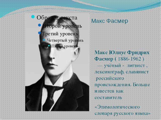 Макс Фасмер Макс Юлиус Фридрих Фасмер (1886-1962) — учёный - лигвист , ле...