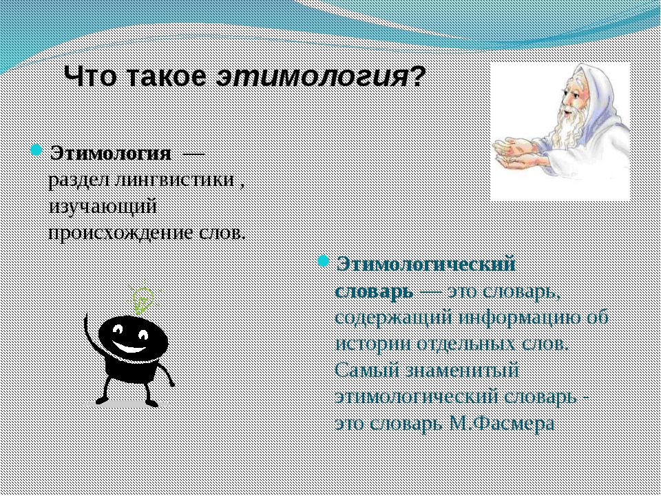 Что такое этимология? Этимология— разделлингвистики, изучающий происхожд...