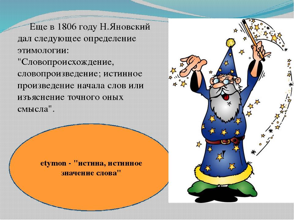 """Еще в 1806 году Н.Яновский дал следующее определение этимологии: """"Словопроис..."""