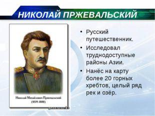 НИКОЛАЙ ПРЖЕВАЛЬСКИЙ Русский путешественник. Исследовал труднодоступные район