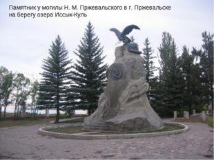 Памятник у могилы Н.М.Пржевальского вг. Пржевальске на берегу озера Иссык-