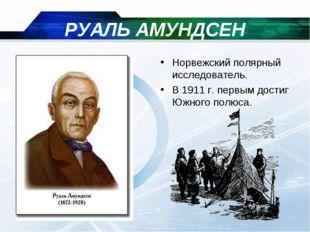 РУАЛЬ АМУНДСЕН Норвежский полярный исследователь. В 1911 г. первым достиг Южн