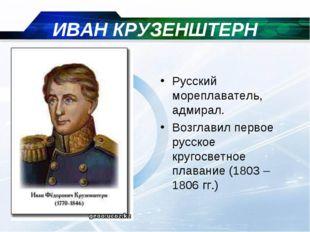 ИВАН КРУЗЕНШТЕРН Русский мореплаватель, адмирал. Возглавил первое русское кру