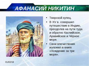 АФАНАСИЙ НИКИТИН Тверской купец. В XV в. совершил путешествие в Индию, преодо
