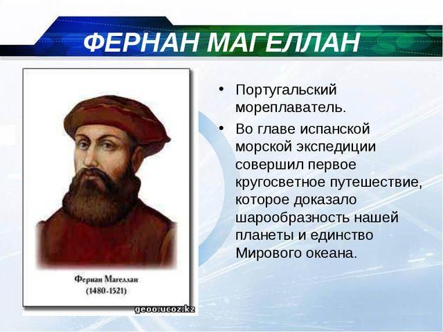 ФЕРНАН МАГЕЛЛАН Португальский мореплаватель. Во главе испанской морской экспе...