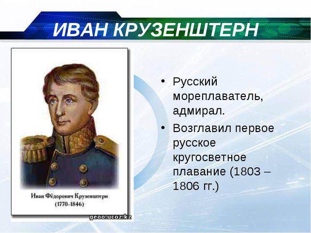 ИВАН КРУЗЕНШТЕРН Русский мореплаватель, адмирал. Возглавил первое русское кру...