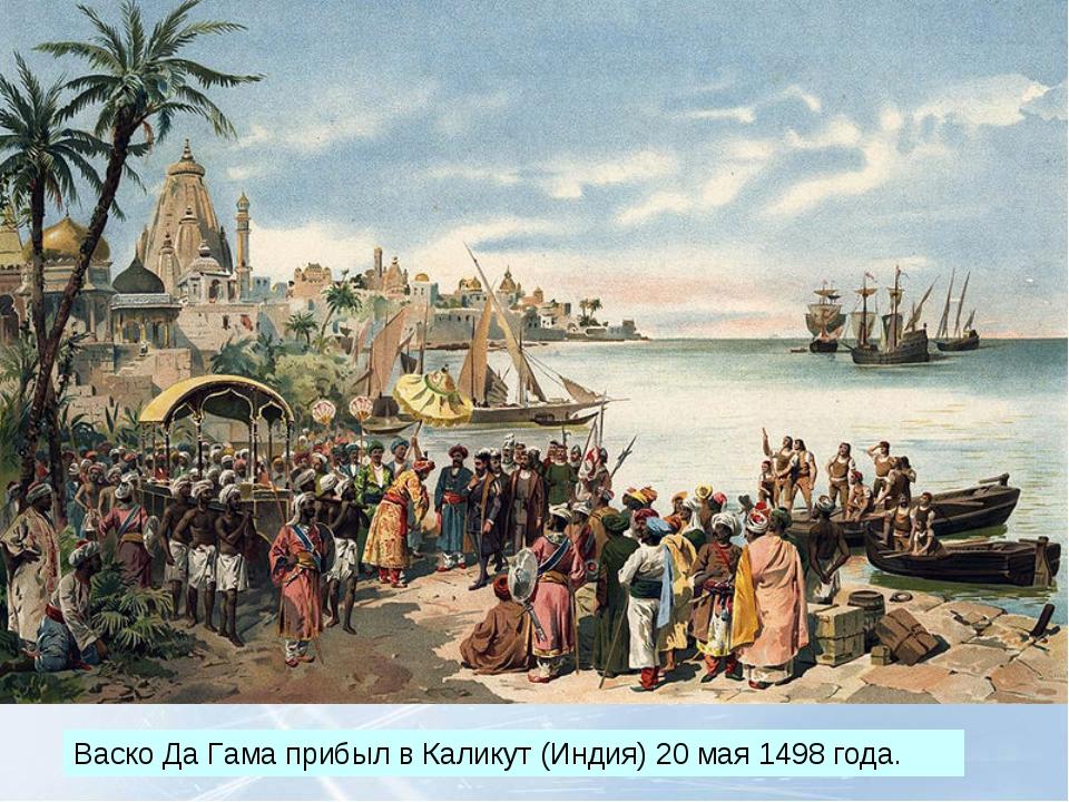 Васко Да Гама прибыл вКаликут(Индия) 20 мая 1498 года.