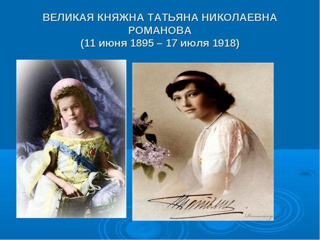 ВЕЛИКАЯ КНЯЖНА ТАТЬЯНА НИКОЛАЕВНА РОМАНОВА (11 июня 1895 – 17 июля 1918)