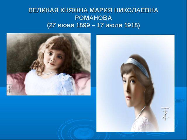 ВЕЛИКАЯ КНЯЖНА МАРИЯ НИКОЛАЕВНА РОМАНОВА (27 июня 1899 – 17 июля 1918)