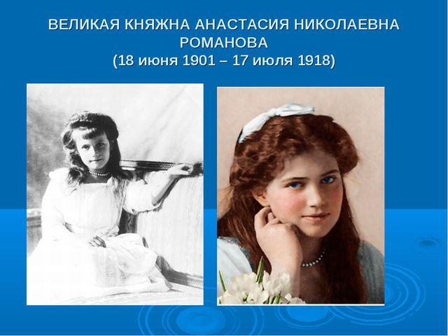 ВЕЛИКАЯ КНЯЖНА АНАСТАСИЯ НИКОЛАЕВНА РОМАНОВА (18 июня 1901 – 17 июля 1918)