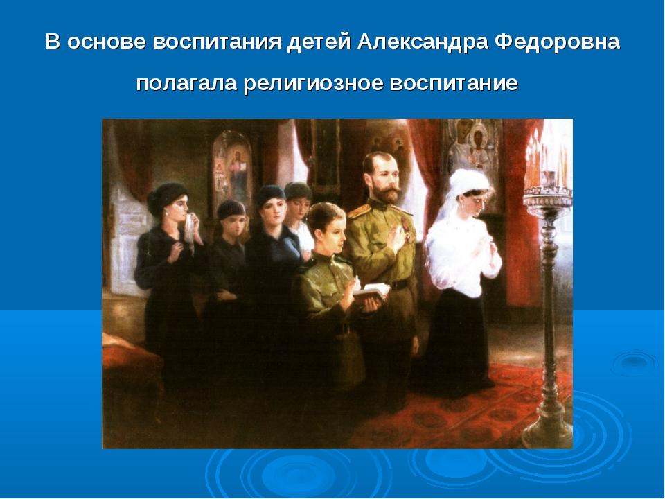 В основе воспитания детей Александра Федоровна полагала религиозное воспитание