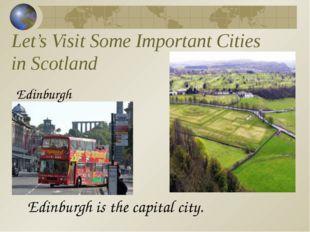 Let's Visit Some Important Cities in Scotland Edinburgh Edinburgh is the capi