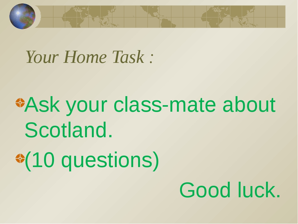 Your Home Task : Ask your class-mate about Scotland. (10 questions) Good luck.