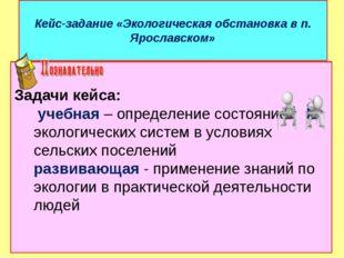 Кейс-задание «Экологическая обстановка в п. Ярославском» Задачи кейса: учебна