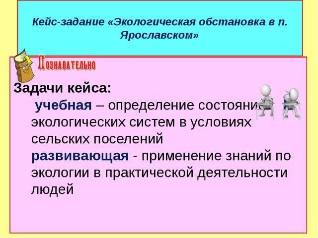 Кейс-задание «Экологическая обстановка в п. Ярославском» Задачи кейса: учебна...