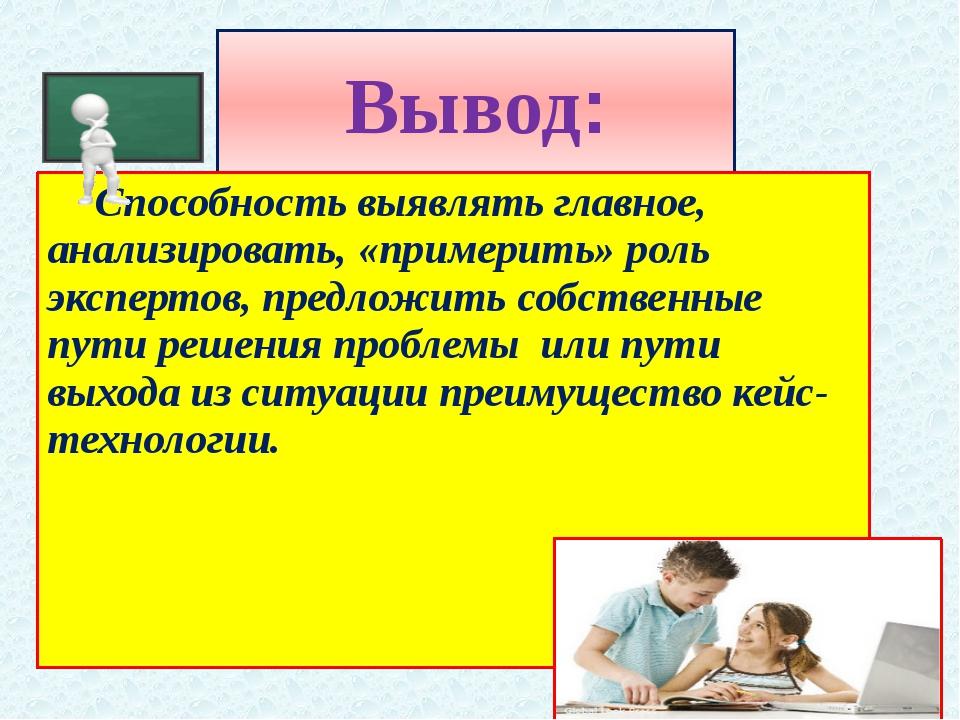 Вывод: Способность выявлять главное, анализировать, «примерить» роль эксперт...