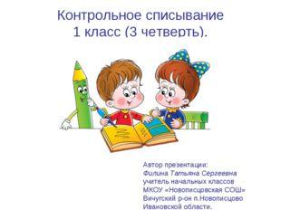Контрольное списывание 1 класс (3 четверть). Автор презентации: Филина Татьян