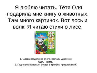 Я люблю читать. Тётя Оля подарила мне книгу о животных. Там много картинок.