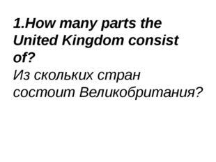 1.How many parts the United Kingdom consist of? Из скольких стран состоит Вел