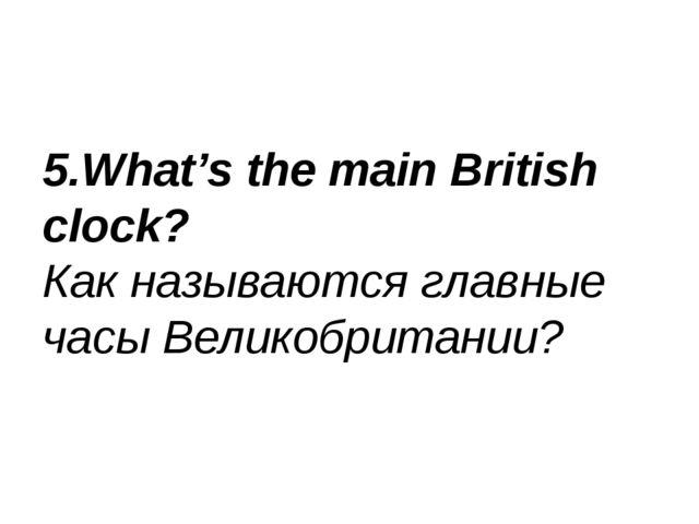 5.What's the main British clock? Как называются главные часы Великобритании?
