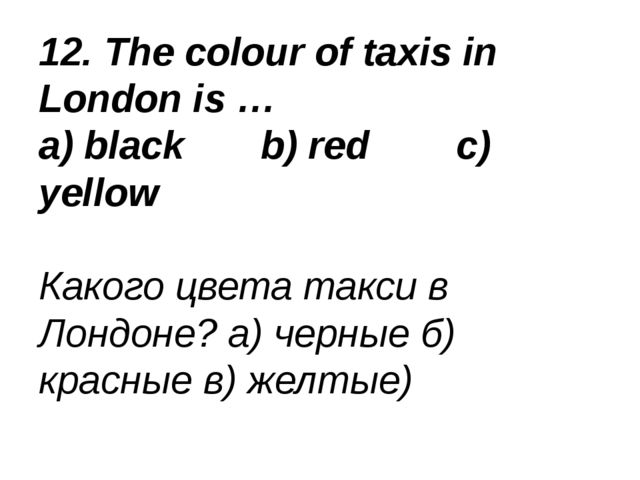 12. The colour of taxis in London is … a) black b) red c) yellow Какого цвета...