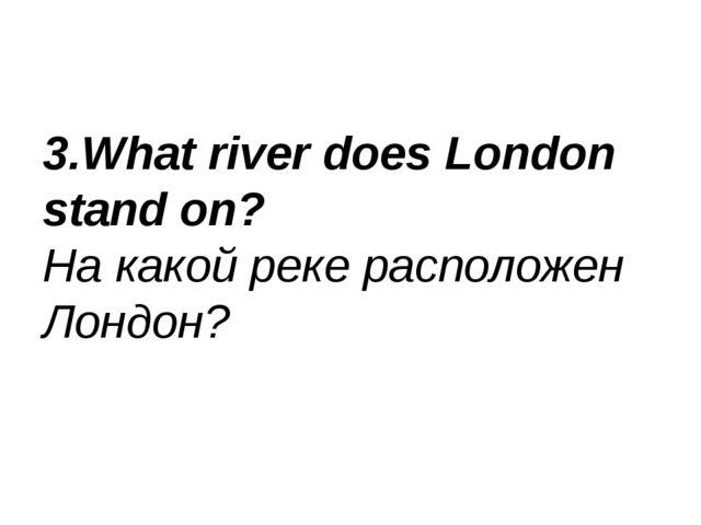 3.What river does London stand on? На какой реке расположен Лондон?