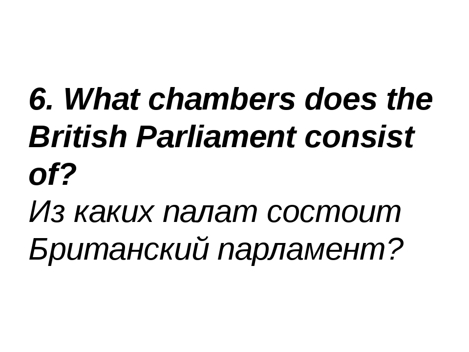 6. What chambers does the British Parliament consist of? Из каких палат состо...
