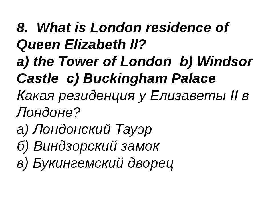 8. What is London residence of Queen Elizabeth II? a) the Tower of London b)...