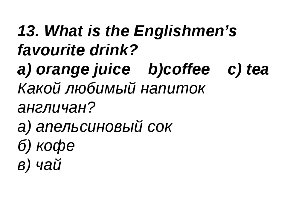 13. What is the Englishmen's favourite drink? a) orange juice b)coffee c) tea...
