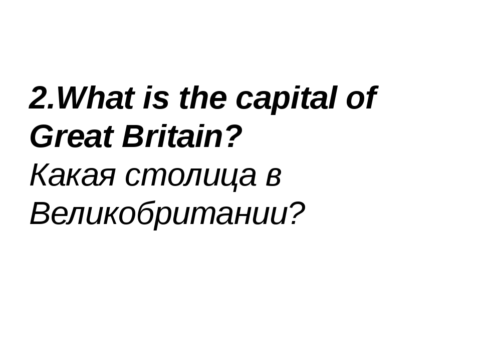 2.What is the capital of Great Britain? Какая столица в Великобритании?