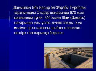 Данышпан Әбу Насыр әл-Фараби Түркістан тарапындағы Отырар шаһарында 870 жыл