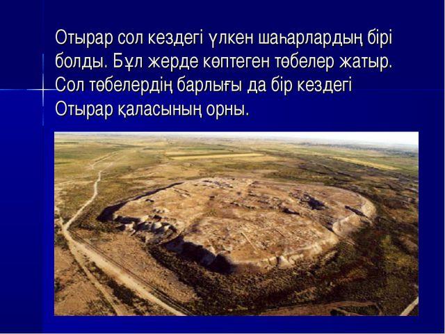 Отырар сол кездегі үлкен шаһарлардың бірі болды. Бұл жерде көптеген төбелер...